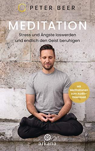 Meditation: Stress und Ängste loswerden und endlich den Geist beruhigen - Mit Meditationen zum Audio-Download